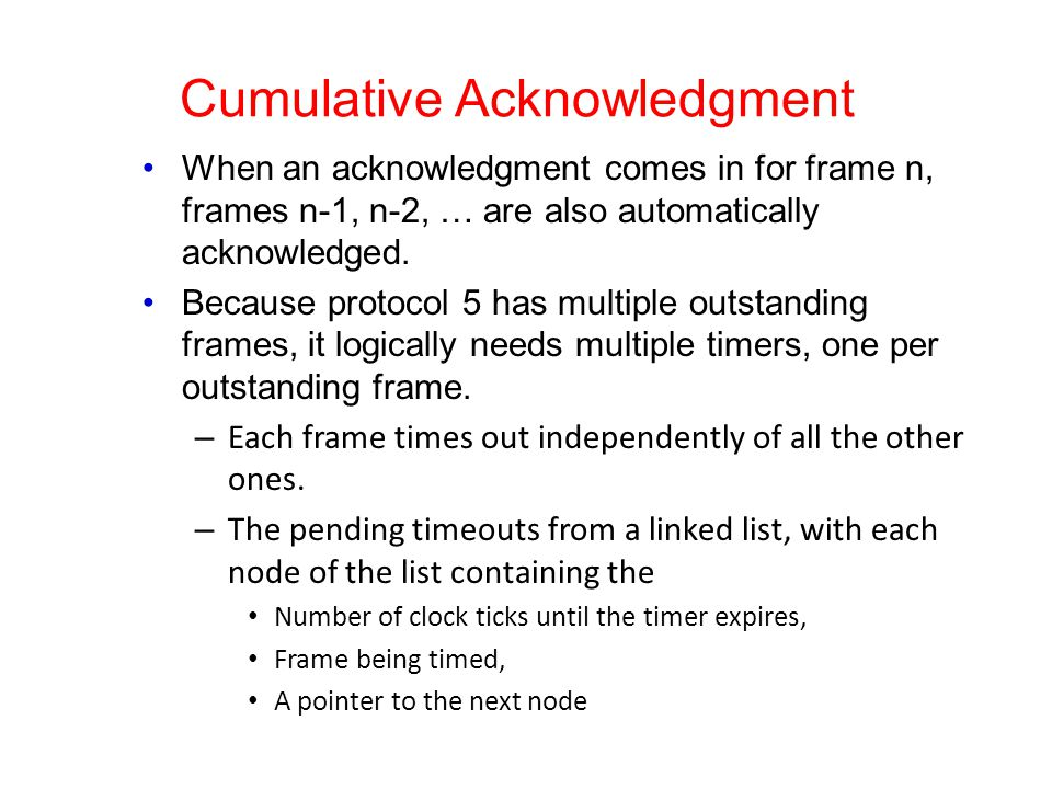 Cumulative Acknowledgment When an acknowledgment comes in for frame n, frames n-1, n-2, … are also automatically acknowledged. Because protocol 5 has