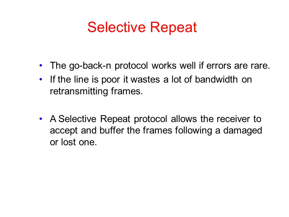 Selective Repeat The go-back-n protocol works well if errors are rare. If the line is poor it wastes a lot of bandwidth on retransmitting frames. A Se