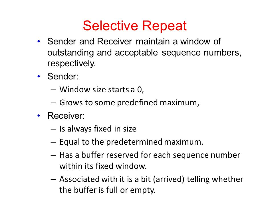 Selective Repeat Sender and Receiver maintain a window of outstanding and acceptable sequence numbers, respectively. Sender: – Window size starts a 0,