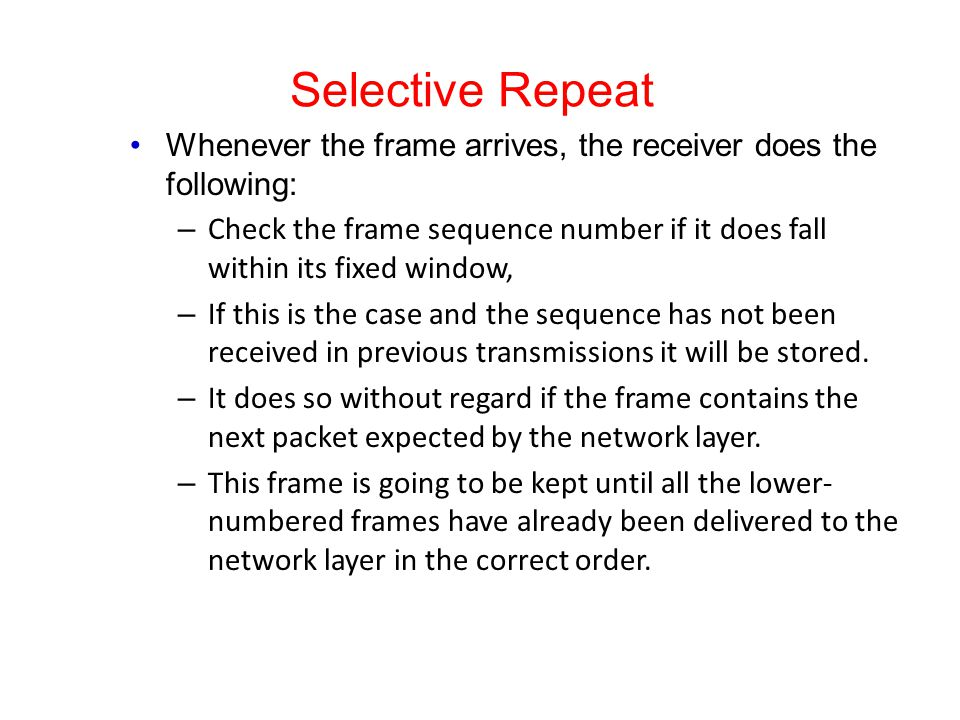 Selective Repeat Whenever the frame arrives, the receiver does the following: – Check the frame sequence number if it does fall within its fixed windo