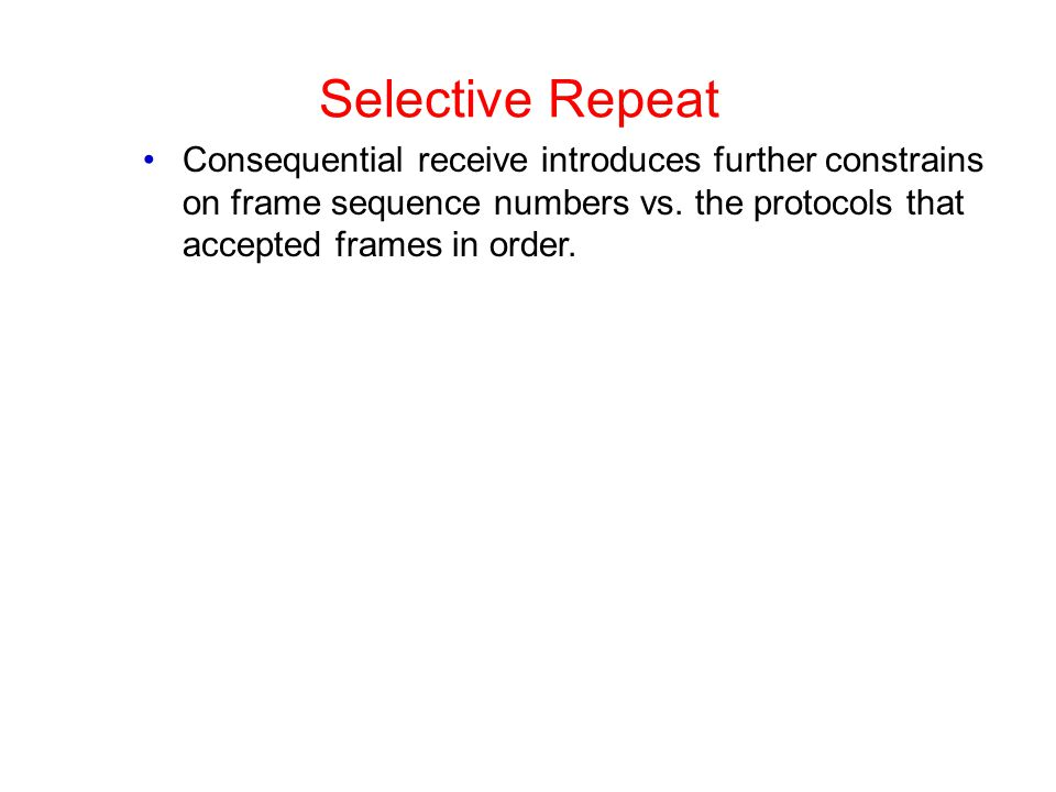 Selective Repeat Consequential receive introduces further constrains on frame sequence numbers vs. the protocols that accepted frames in order.