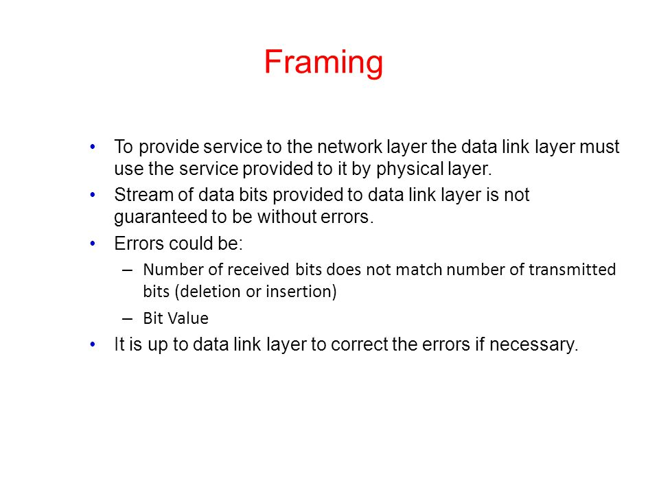 Framing To provide service to the network layer the data link layer must use the service provided to it by physical layer. Stream of data bits provide