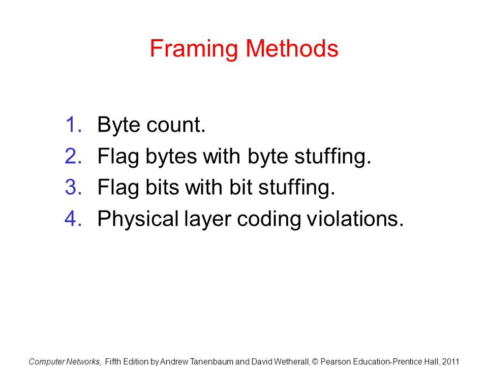 Computer Networks, Fifth Edition by Andrew Tanenbaum and David Wetherall, © Pearson Education-Prentice Hall, 2011 Framing Methods 1.Byte count. 2.Flag