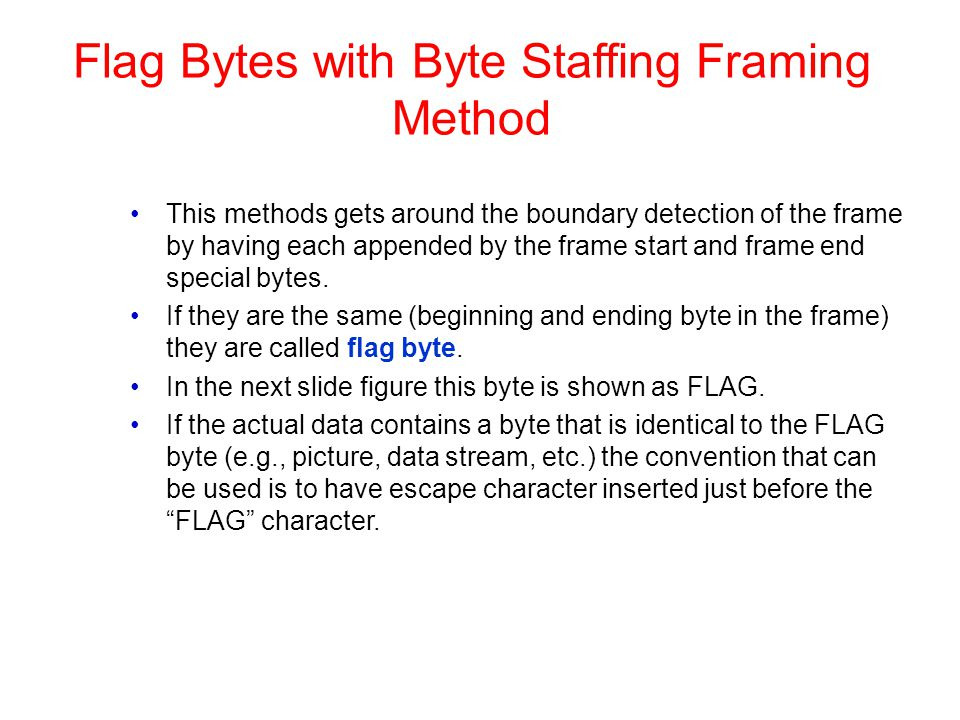 Flag Bytes with Byte Staffing Framing Method This methods gets around the boundary detection of the frame by having each appended by the frame start a