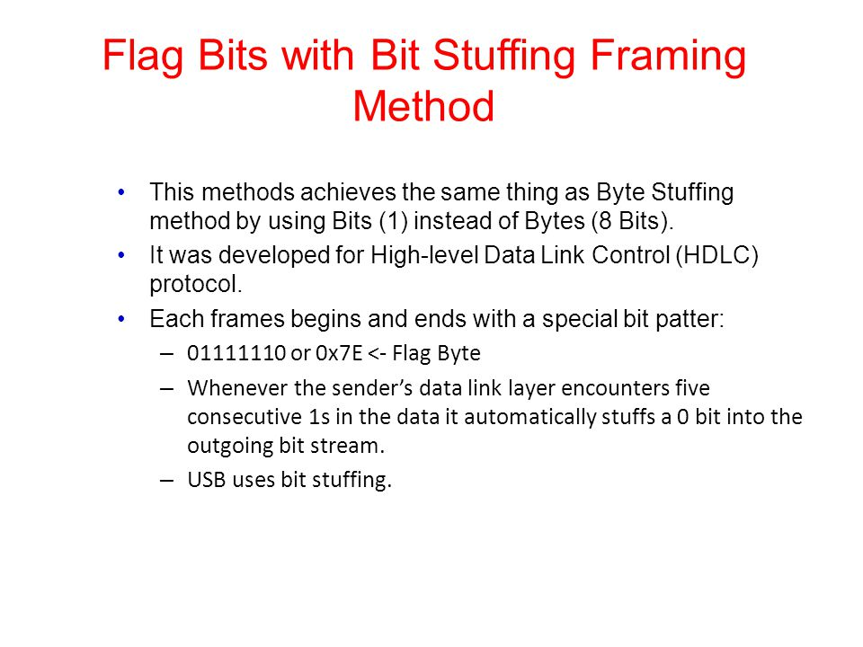 Flag Bits with Bit Stuffing Framing Method This methods achieves the same thing as Byte Stuffing method by using Bits (1) instead of Bytes (8 Bits). I
