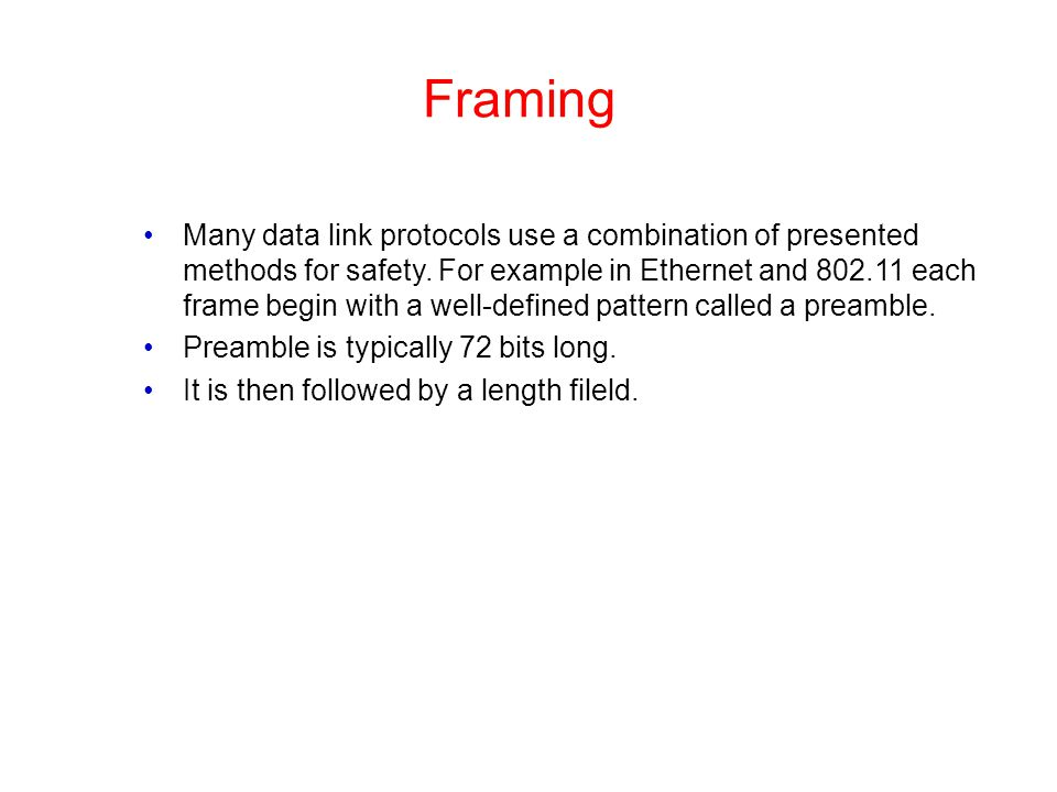 Framing Many data link protocols use a combination of presented methods for safety. For example in Ethernet and 802.11 each frame begin with a well-de
