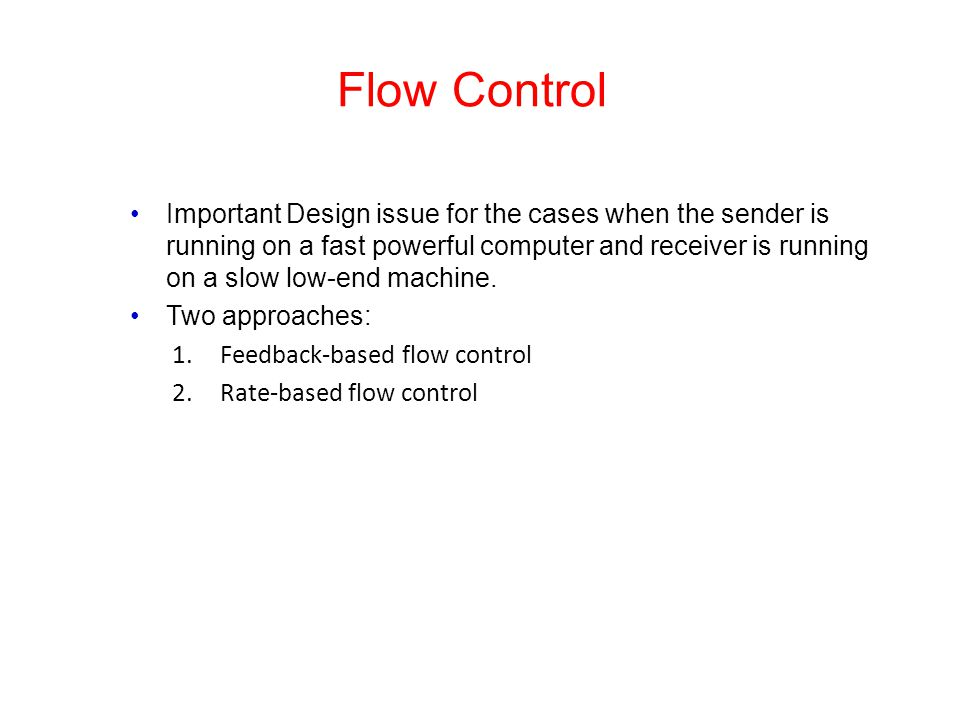 Flow Control Important Design issue for the cases when the sender is running on a fast powerful computer and receiver is running on a slow low-end mac