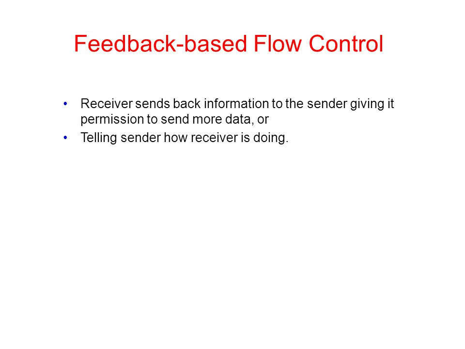 Feedback-based Flow Control Receiver sends back information to the sender giving it permission to send more data, or Telling sender how receiver is do