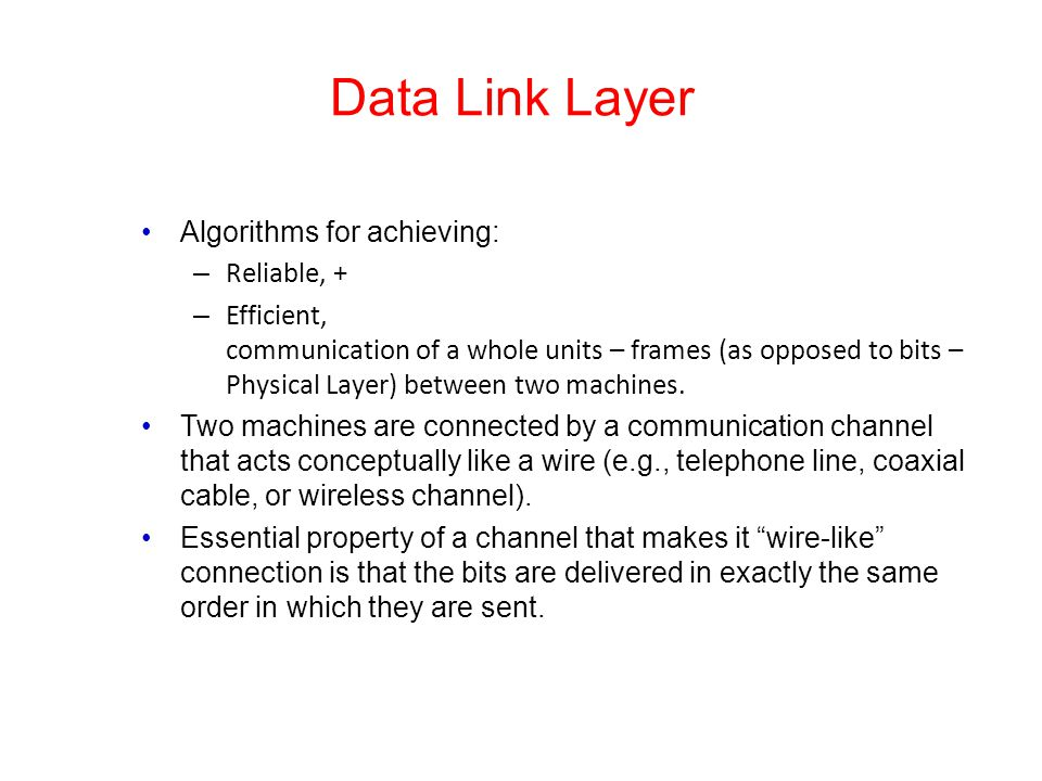 Data Link Layer Algorithms for achieving: – Reliable, + – Efficient, communication of a whole units – frames (as opposed to bits – Physical Layer) bet