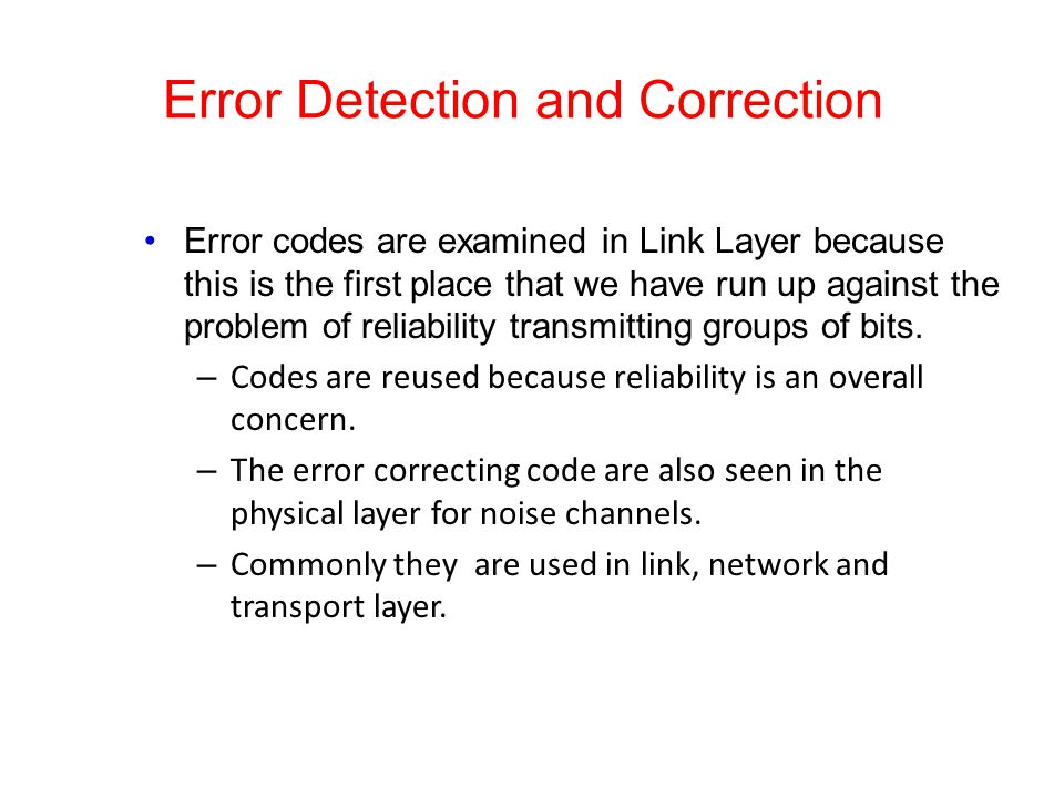 Error Detection and Correction Error codes are examined in Link Layer because this is the first place that we have run up against the problem of relia
