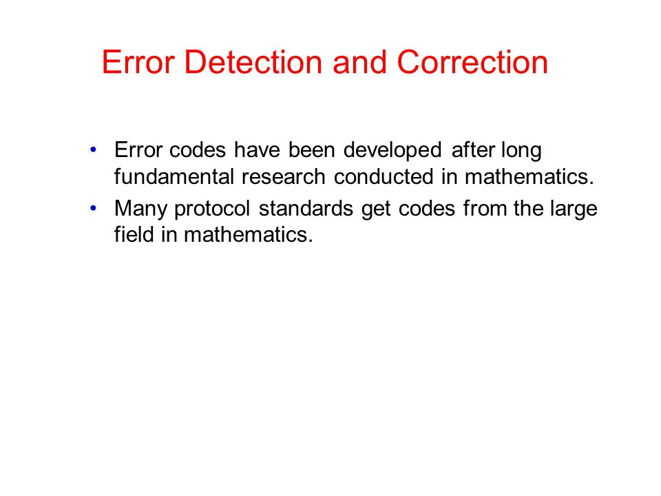 Error Detection and Correction Error codes have been developed after long fundamental research conducted in mathematics. Many protocol standards get c