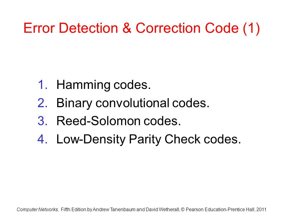 Computer Networks, Fifth Edition by Andrew Tanenbaum and David Wetherall, © Pearson Education-Prentice Hall, 2011 Error Detection & Correction Code (1
