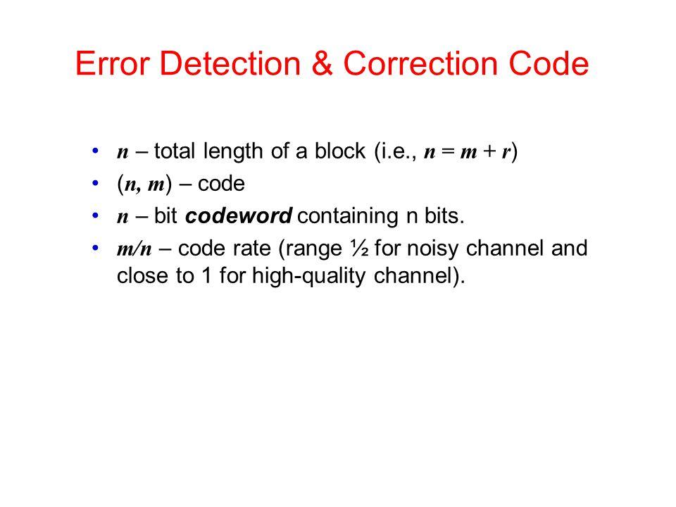 Error Detection & Correction Code n – total length of a block (i.e., n = m + r ) ( n, m ) – code n – bit codeword containing n bits. m/n – code rate (