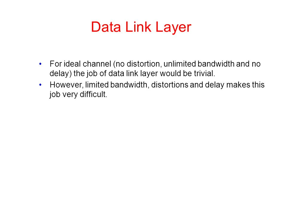 Data Link Layer For ideal channel (no distortion, unlimited bandwidth and no delay) the job of data link layer would be trivial. However, limited band