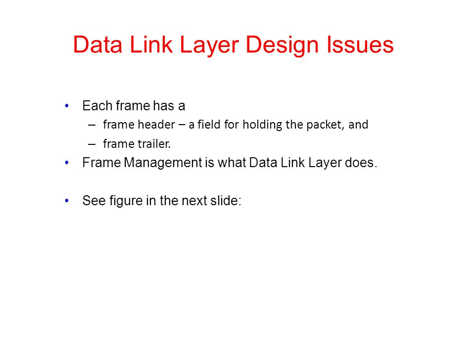 Data Link Layer Design Issues Each frame has a – frame header – a field for holding the packet, and – frame trailer. Frame Management is what Data Lin