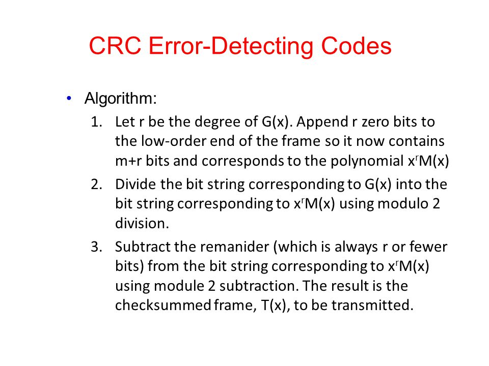 CRC Error-Detecting Codes Algorithm: 1.Let r be the degree of G(x). Append r zero bits to the low-order end of the frame so it now contains m+r bits a