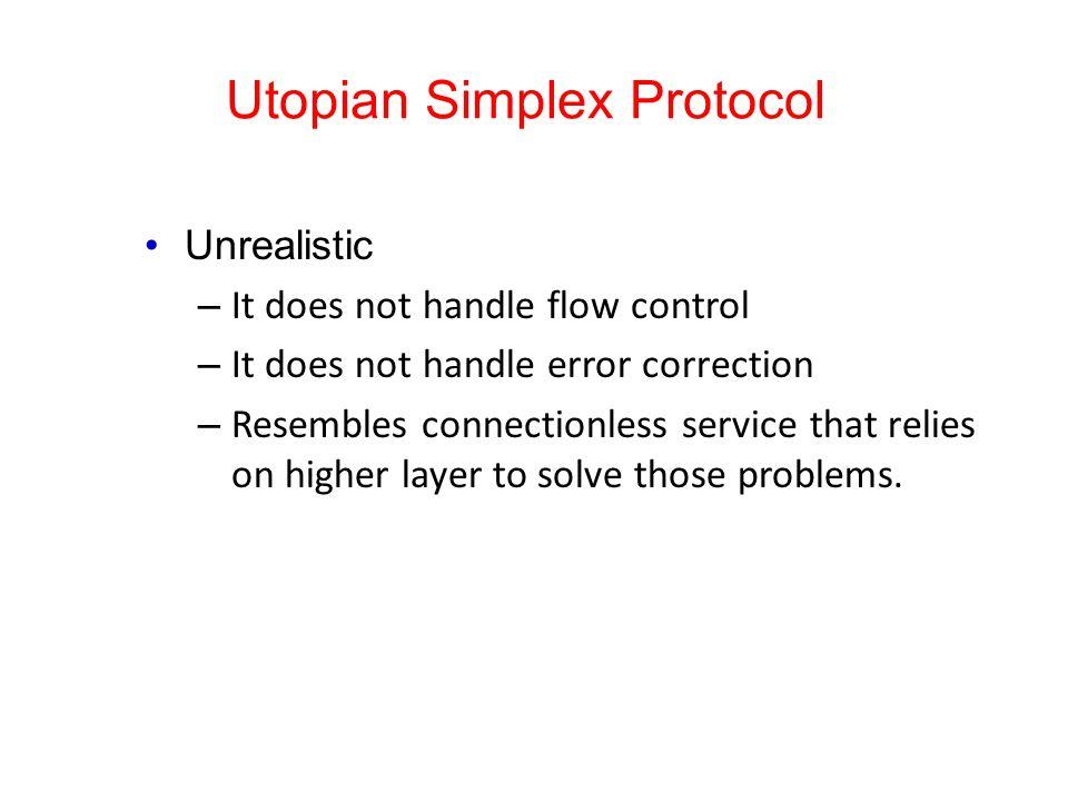 Utopian Simplex Protocol Unrealistic – It does not handle flow control – It does not handle error correction – Resembles connectionless service that r