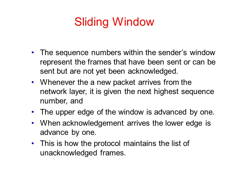 Sliding Window The sequence numbers within the sender's window represent the frames that have been sent or can be sent but are not yet been acknowledg
