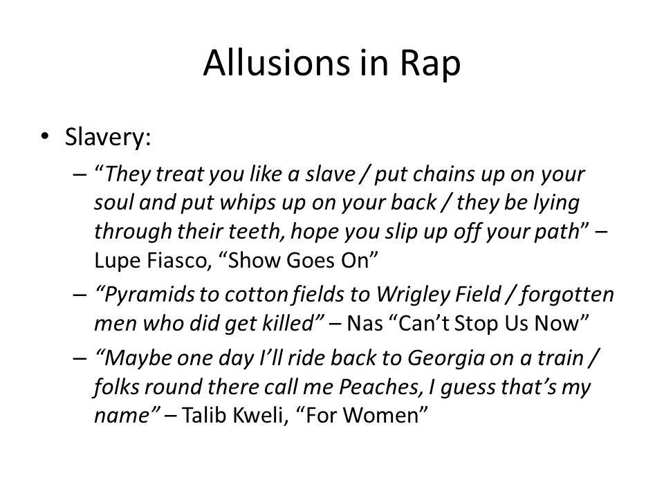 Allusions in Rap Slavery: – They treat you like a slave / put chains up on your soul and put whips up on your back / they be lying through their teeth, hope you slip up off your path – Lupe Fiasco, Show Goes On – Pyramids to cotton fields to Wrigley Field / forgotten men who did get killed – Nas Can't Stop Us Now – Maybe one day I'll ride back to Georgia on a train / folks round there call me Peaches, I guess that's my name – Talib Kweli, For Women
