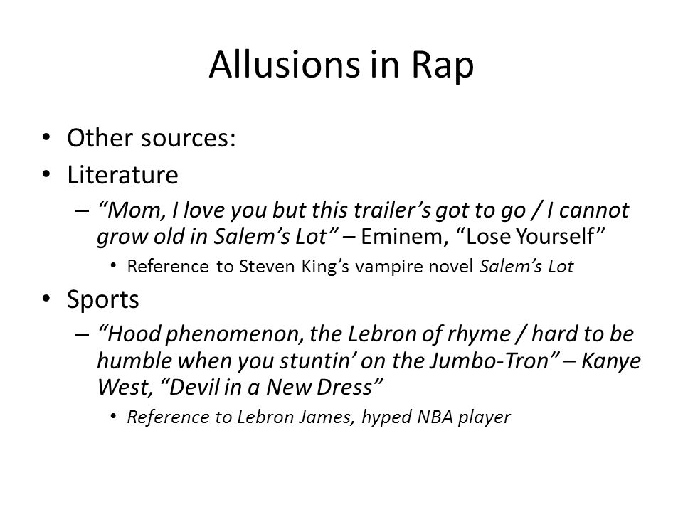 Allusions in Rap Other sources: Literature – Mom, I love you but this trailer's got to go / I cannot grow old in Salem's Lot – Eminem, Lose Yourself Reference to Steven King's vampire novel Salem's Lot Sports – Hood phenomenon, the Lebron of rhyme / hard to be humble when you stuntin' on the Jumbo-Tron – Kanye West, Devil in a New Dress Reference to Lebron James, hyped NBA player