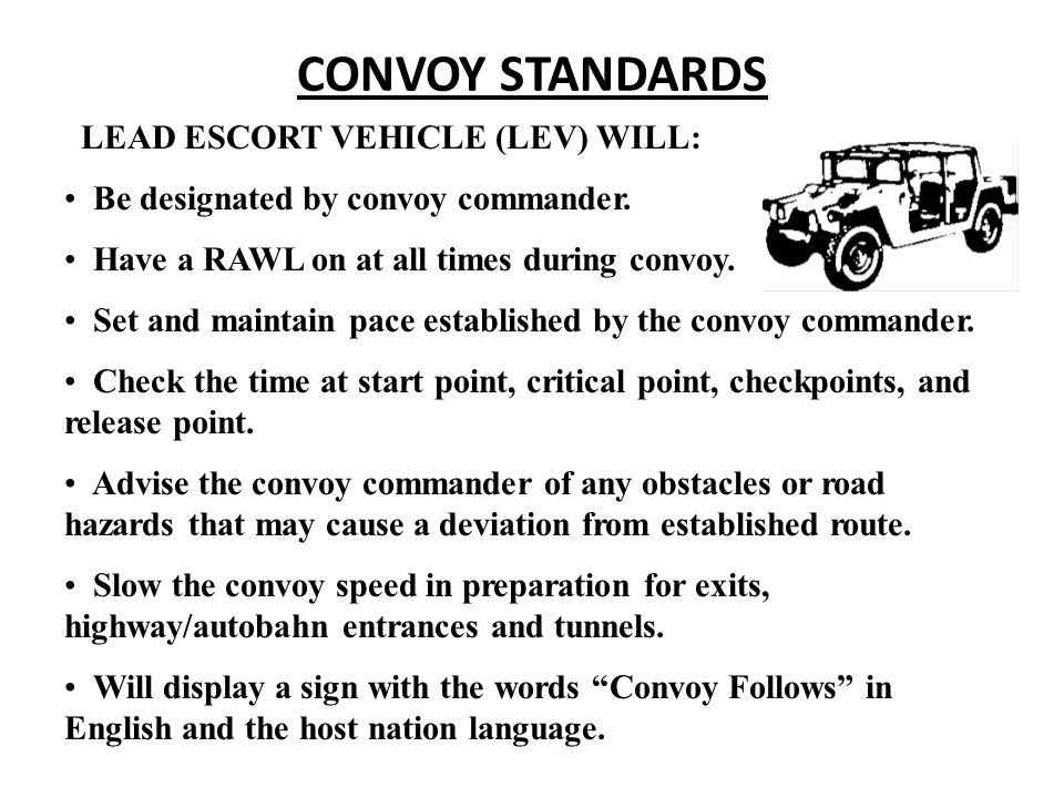 CONVOY STANDARDS LEAD ESCORT VEHICLE (LEV) WILL: Be designated by convoy commander. Have a RAWL on at all times during convoy. Set and maintain pace e