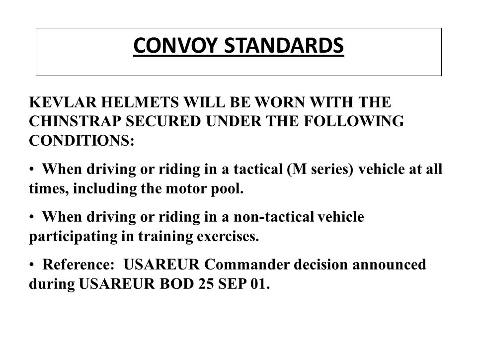 CONVOY STANDARDS KEVLAR HELMETS WILL BE WORN WITH THE CHINSTRAP SECURED UNDER THE FOLLOWING CONDITIONS: When driving or riding in a tactical (M series