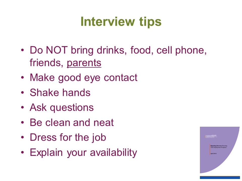 Interview tips Do NOT bring drinks, food, cell phone, friends, parents Make good eye contact Shake hands Ask questions Be clean and neat Dress for the job Explain your availability