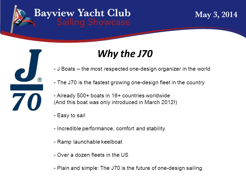 - J Boats – the most respected one-design organizer in the world - The J70 is the fastest growing one-design fleet in the country - Already 500+ boats in 16+ countries worldwide (And this boat was only introduced in March 2012!) - Easy to sail - Incredible performance, comfort and stability - Ramp launchable keelboat - Over a dozen fleets in the US - Plain and simple: The J70 is the future of one-design sailing.