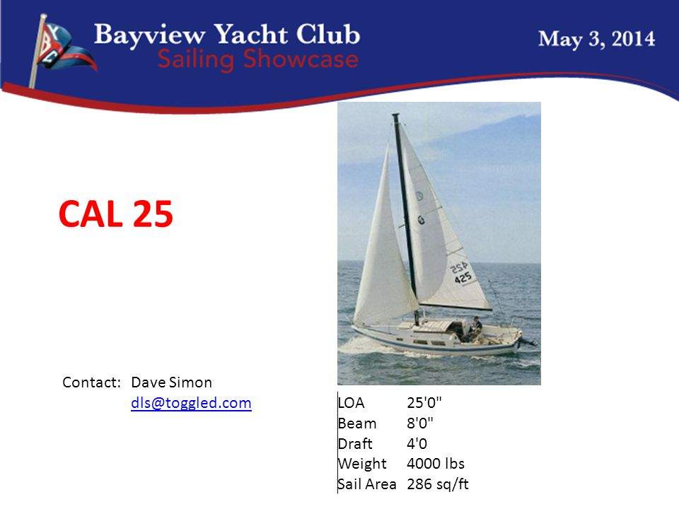 CAL 25 Contact:Dave Simon dls@toggled.comLOA25 0 Beam8 0 Draft4 0 Weight4000 lbs Sail Area286 sq/ft