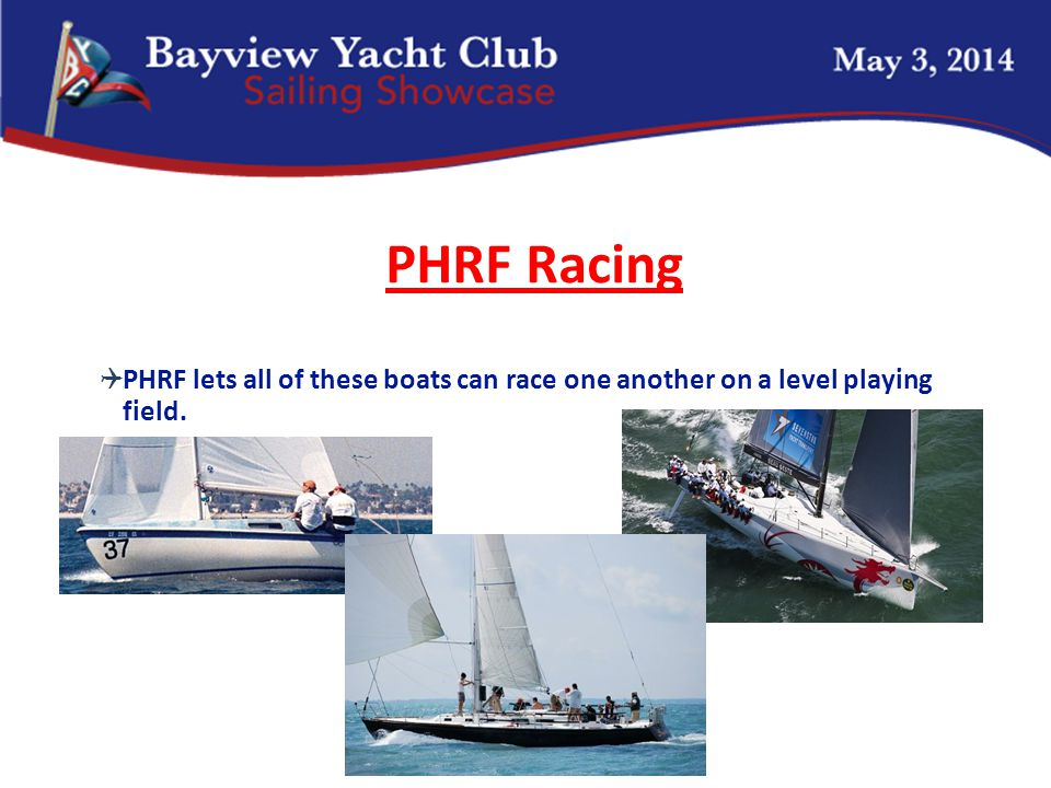 PHRF Racing  PHRF lets all of these boats can race one another on a level playing field.