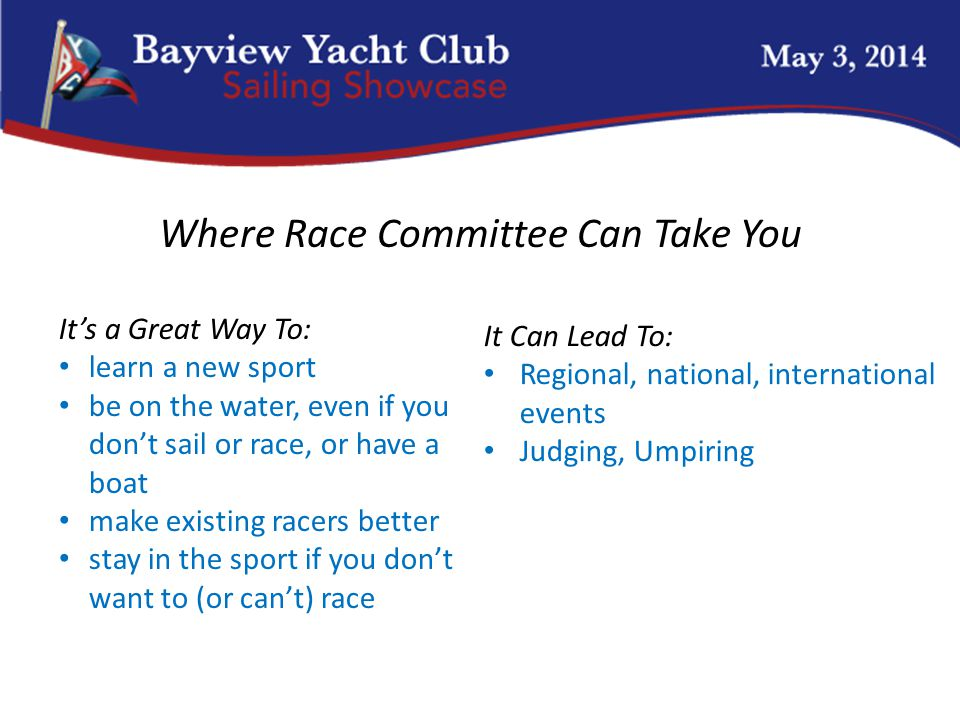Cal 25 Where Race Committee Can Take You It's a Great Way To: learn a new sport be on the water, even if you don't sail or race, or have a boat make existing racers better stay in the sport if you don't want to (or can't) race It Can Lead To: Regional, national, international events Judging, Umpiring