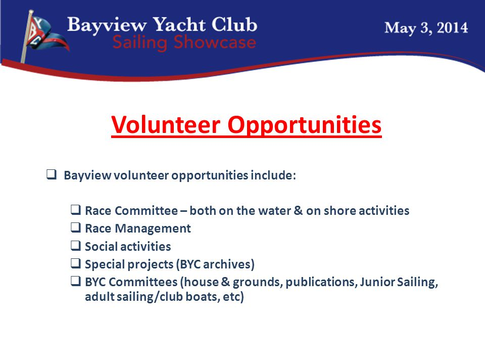 Volunteer Opportunities  Bayview volunteer opportunities include:  Race Committee – both on the water & on shore activities  Race Management  Social activities  Special projects (BYC archives)  BYC Committees (house & grounds, publications, Junior Sailing, adult sailing/club boats, etc)
