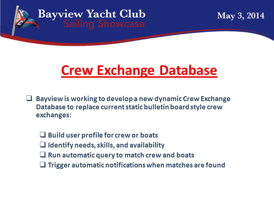 Crew Exchange Database  Bayview is working to develop a new dynamic Crew Exchange Database to replace current static bulletin board style crew exchanges:  Build user profile for crew or boats  Identify needs, skills, and availability  Run automatic query to match crew and boats  Trigger automatic notifications when matches are found