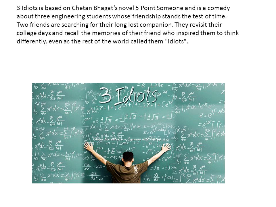 3 Idiots is based on Chetan Bhagat's novel 5 Point Someone and is a comedy about three engineering students whose friendship stands the test of time.