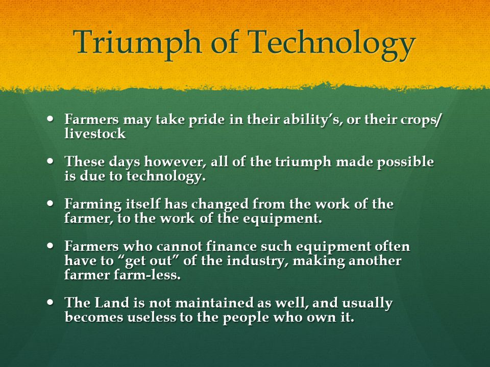 Triumph of Technology Farmers may take pride in their ability's, or their crops/ livestock Farmers may take pride in their ability's, or their crops/ livestock These days however, all of the triumph made possible is due to technology.