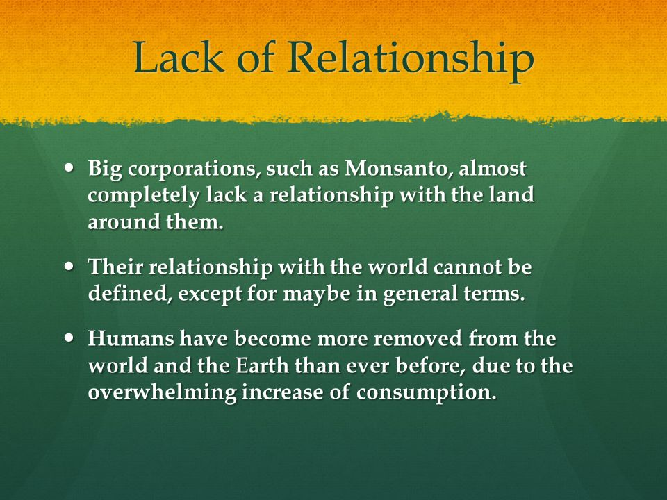 Lack of Relationship Big corporations, such as Monsanto, almost completely lack a relationship with the land around them.