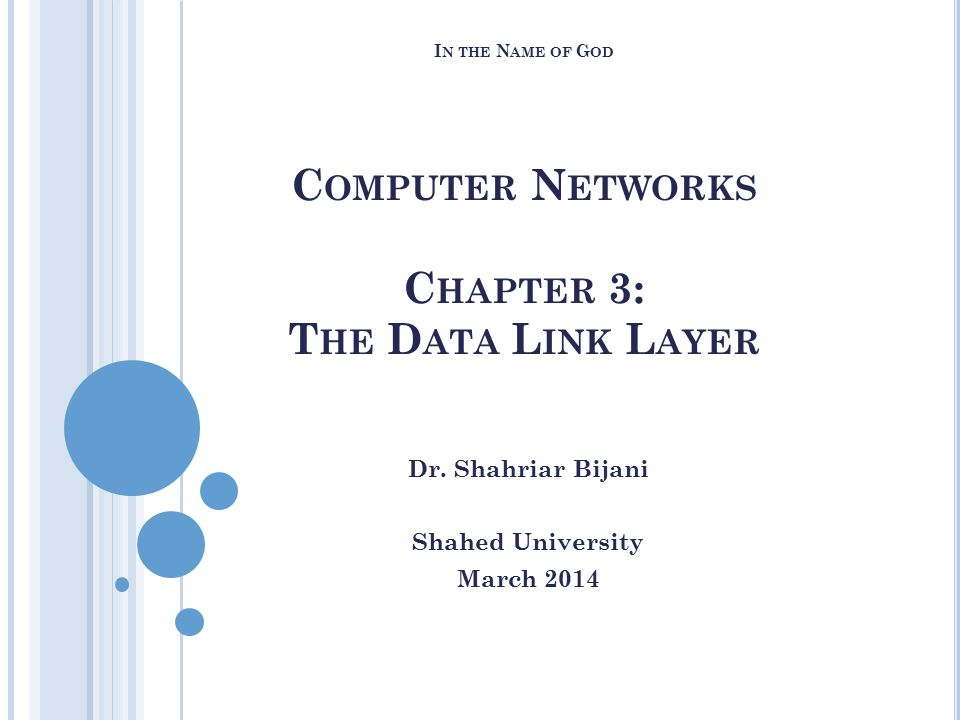 I N THE N AME OF G OD C OMPUTER N ETWORKS C HAPTER 3: T HE D ATA L INK L AYER Dr. Shahriar Bijani Shahed University March 2014