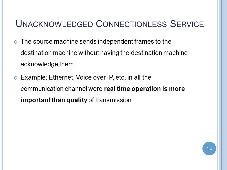U NACKNOWLEDGED C ONNECTIONLESS S ERVICE The source machine sends independent frames to the destination machine without having the destination machine acknowledge them.