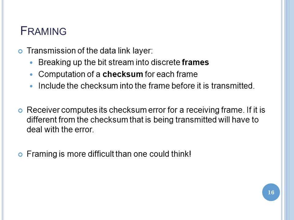 F RAMING Transmission of the data link layer: Breaking up the bit stream into discrete frames Computation of a checksum for each frame Include the checksum into the frame before it is transmitted.