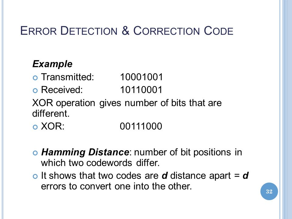 E RROR D ETECTION & C ORRECTION C ODE Example Transmitted: 10001001 Received:10110001 XOR operation gives number of bits that are different.