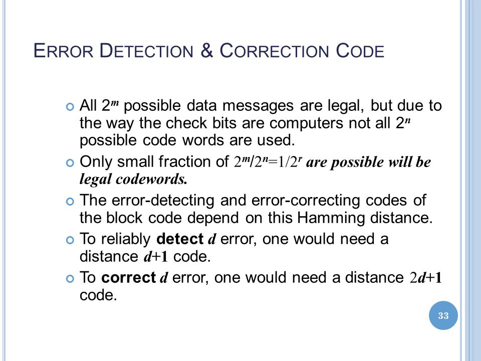 E RROR D ETECTION & C ORRECTION C ODE All 2 m possible data messages are legal, but due to the way the check bits are computers not all 2 n possible code words are used.