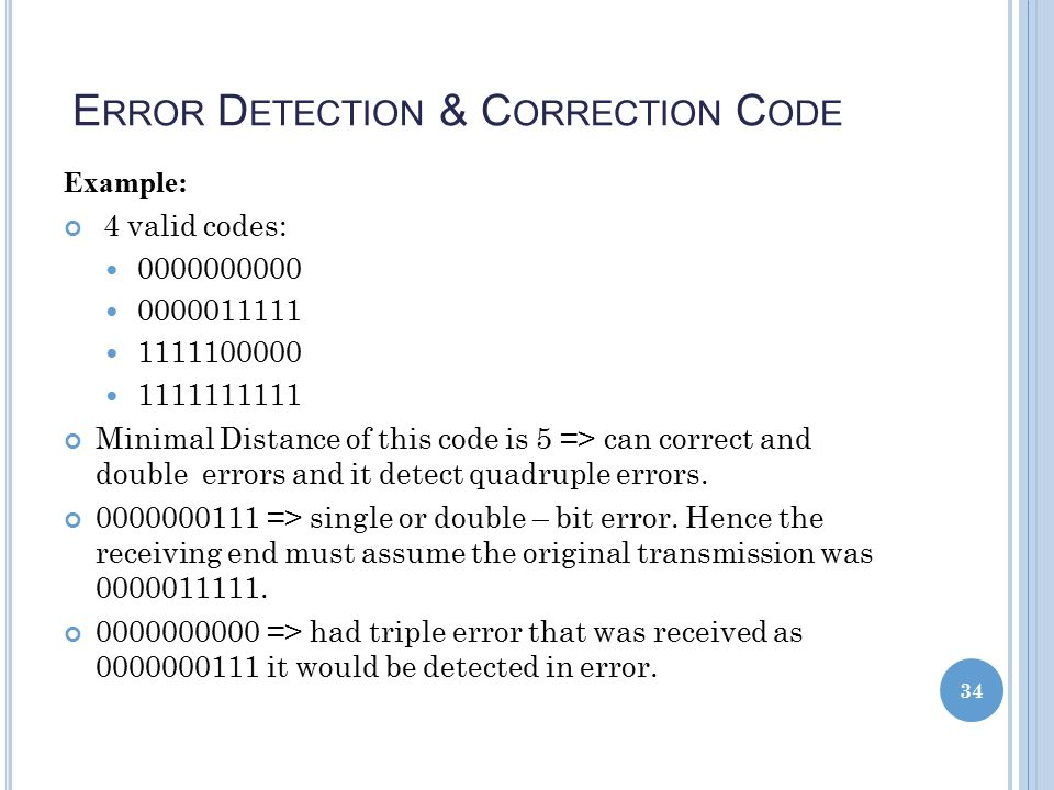E RROR D ETECTION & C ORRECTION C ODE Example: 4 valid codes: 0000000000 0000011111 1111100000 1111111111 Minimal Distance of this code is 5 => can correct and double errors and it detect quadruple errors.