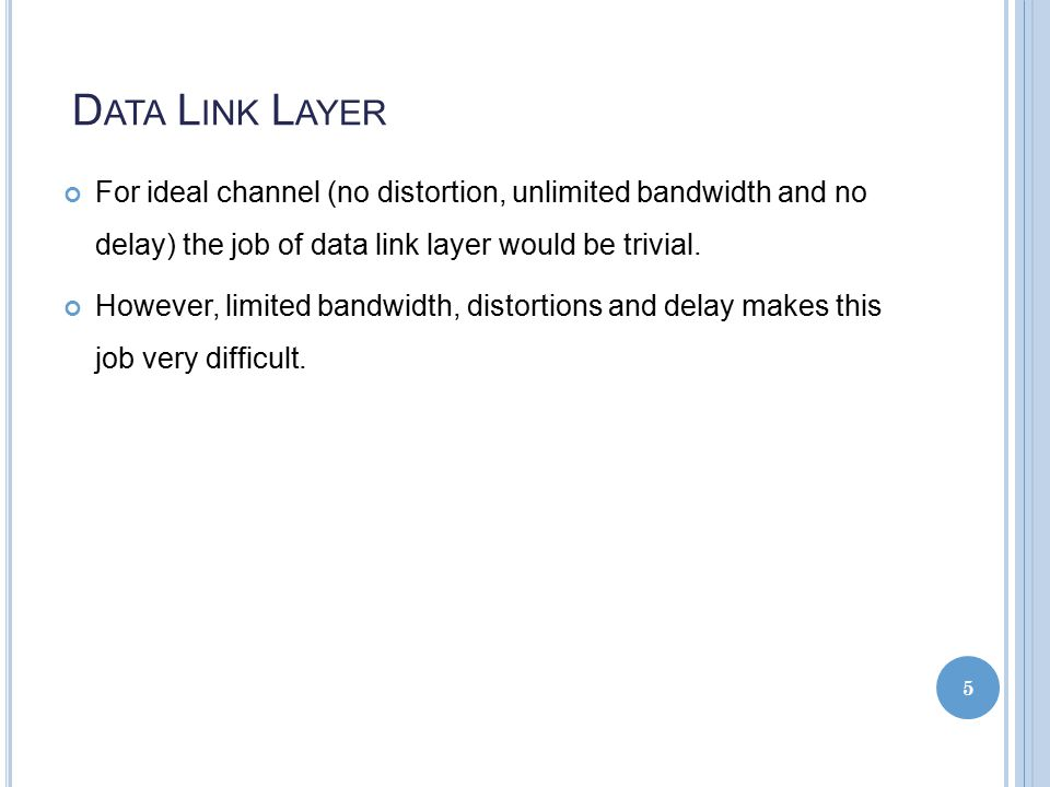 D ATA L INK L AYER For ideal channel (no distortion, unlimited bandwidth and no delay) the job of data link layer would be trivial.