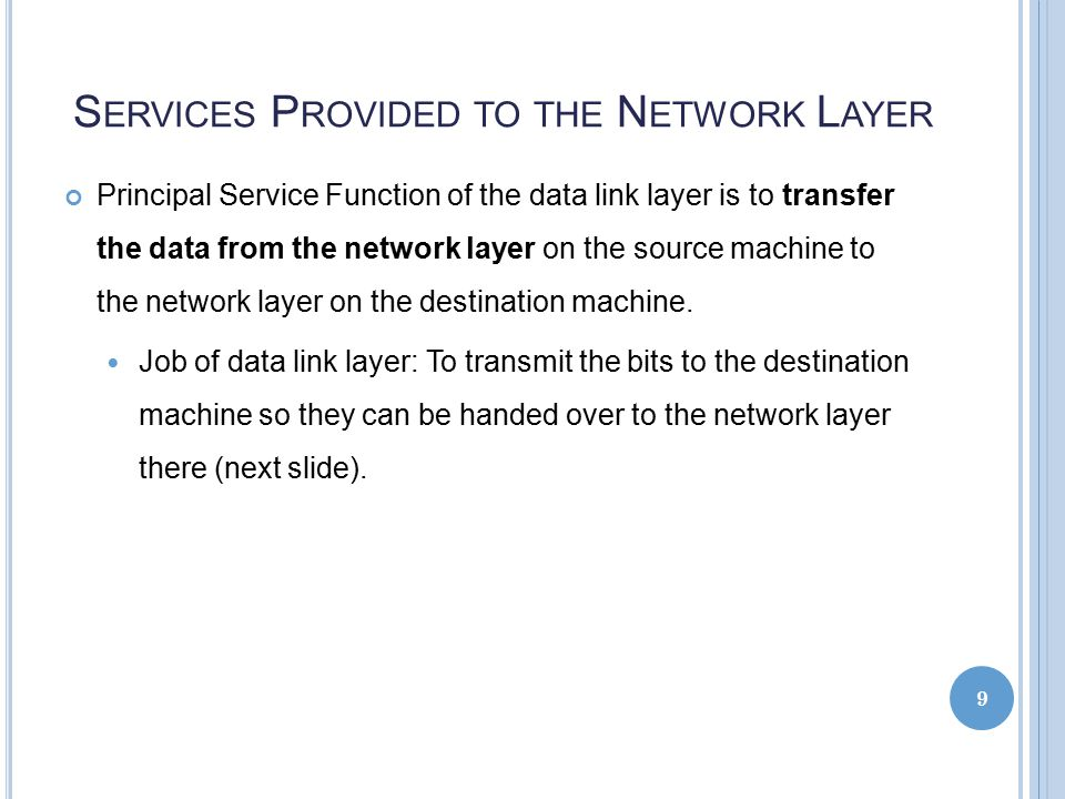 S ERVICES P ROVIDED TO THE N ETWORK L AYER Principal Service Function of the data link layer is to transfer the data from the network layer on the source machine to the network layer on the destination machine.