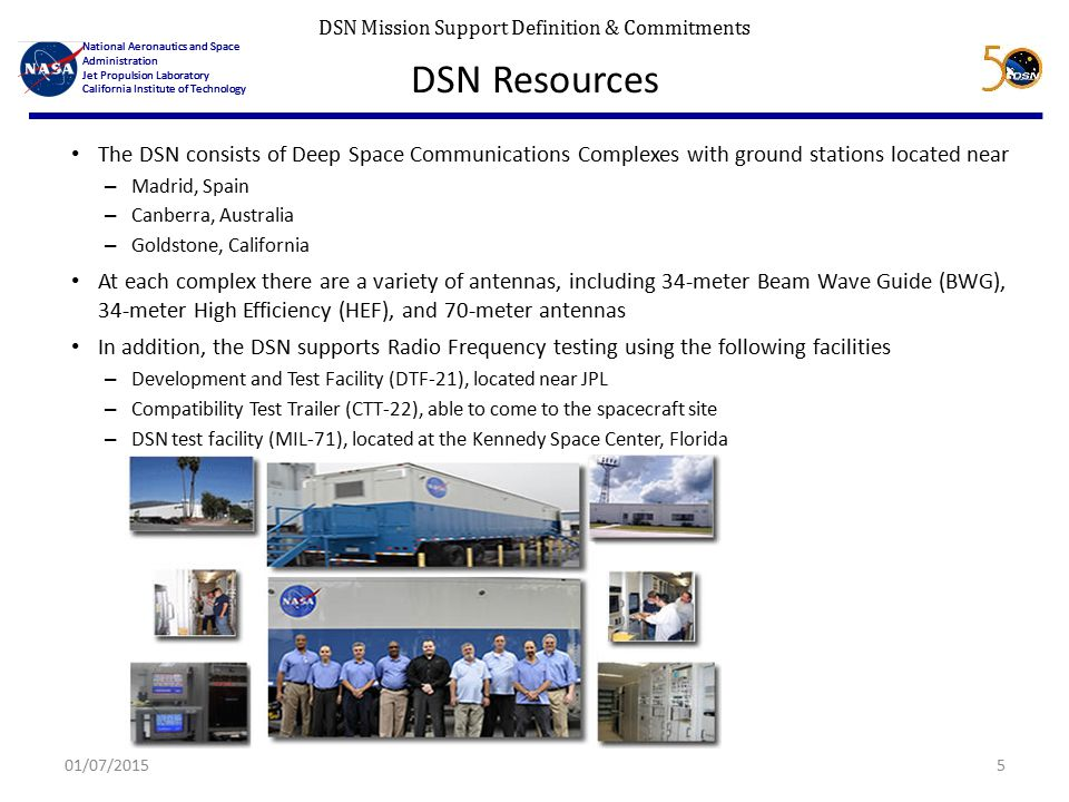 DSN Mission Support Definition & Commitments National Aeronautics and Space Administration Jet Propulsion Laboratory California Institute of Technology National Aeronautics and Space Administration Jet Propulsion Laboratory California Institute of Technology DSN Resources The DSN consists of Deep Space Communications Complexes with ground stations located near – Madrid, Spain – Canberra, Australia – Goldstone, California At each complex there are a variety of antennas, including 34-meter Beam Wave Guide (BWG), 34-meter High Efficiency (HEF), and 70-meter antennas In addition, the DSN supports Radio Frequency testing using the following facilities – Development and Test Facility (DTF-21), located near JPL – Compatibility Test Trailer (CTT-22), able to come to the spacecraft site – DSN test facility (MIL-71), located at the Kennedy Space Center, Florida 01/07/20155