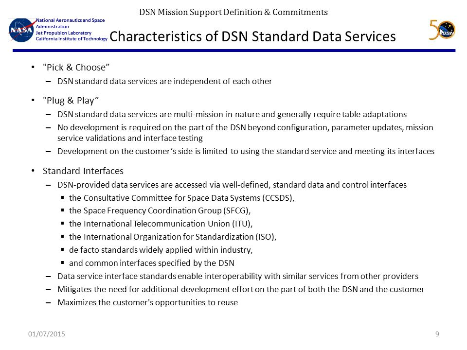 DSN Mission Support Definition & Commitments National Aeronautics and Space Administration Jet Propulsion Laboratory California Institute of Technology National Aeronautics and Space Administration Jet Propulsion Laboratory California Institute of Technology Characteristics of DSN Standard Data Services Pick & Choose – DSN standard data services are independent of each other Plug & Play – DSN standard data services are multi-mission in nature and generally require table adaptations – No development is required on the part of the DSN beyond configuration, parameter updates, mission service validations and interface testing – Development on the customer's side is limited to using the standard service and meeting its interfaces Standard Interfaces – DSN-provided data services are accessed via well-defined, standard data and control interfaces  the Consultative Committee for Space Data Systems (CCSDS),  the Space Frequency Coordination Group (SFCG),  the International Telecommunication Union (ITU),  the International Organization for Standardization (ISO),  de facto standards widely applied within industry,  and common interfaces specified by the DSN – Data service interface standards enable interoperability with similar services from other providers – Mitigates the need for additional development effort on the part of both the DSN and the customer – Maximizes the customer s opportunities to reuse 01/07/20159
