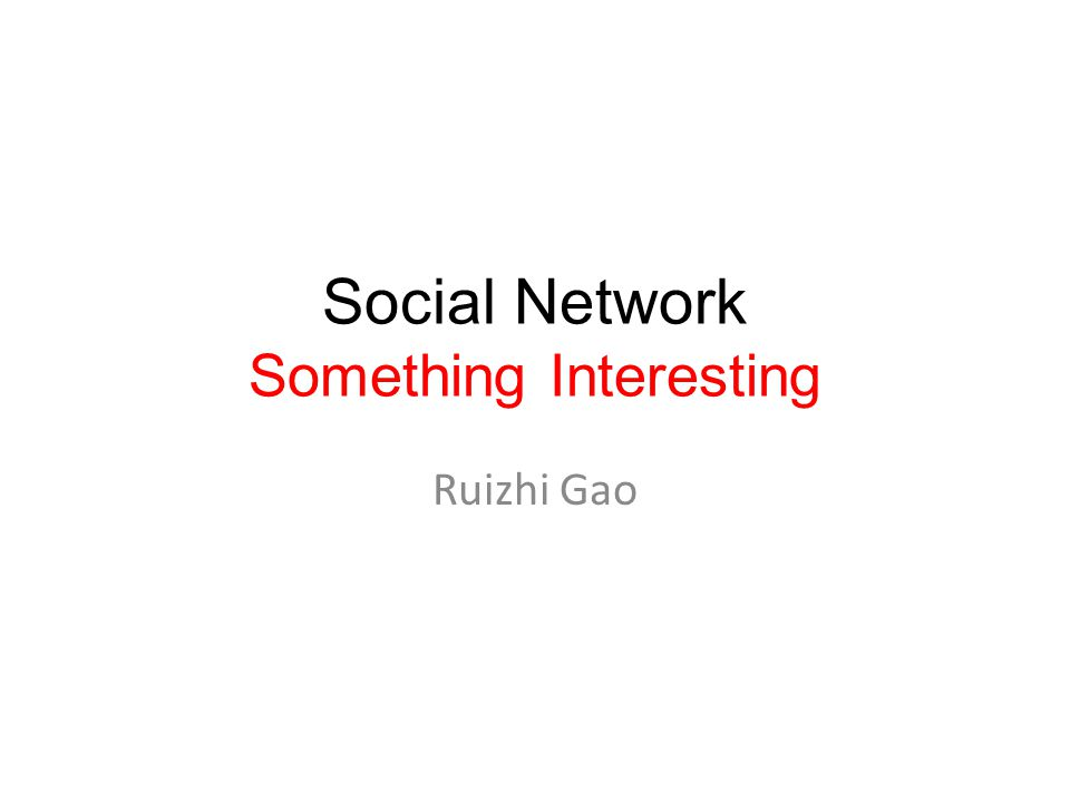 Social Network Something Interesting Ruizhi Gao