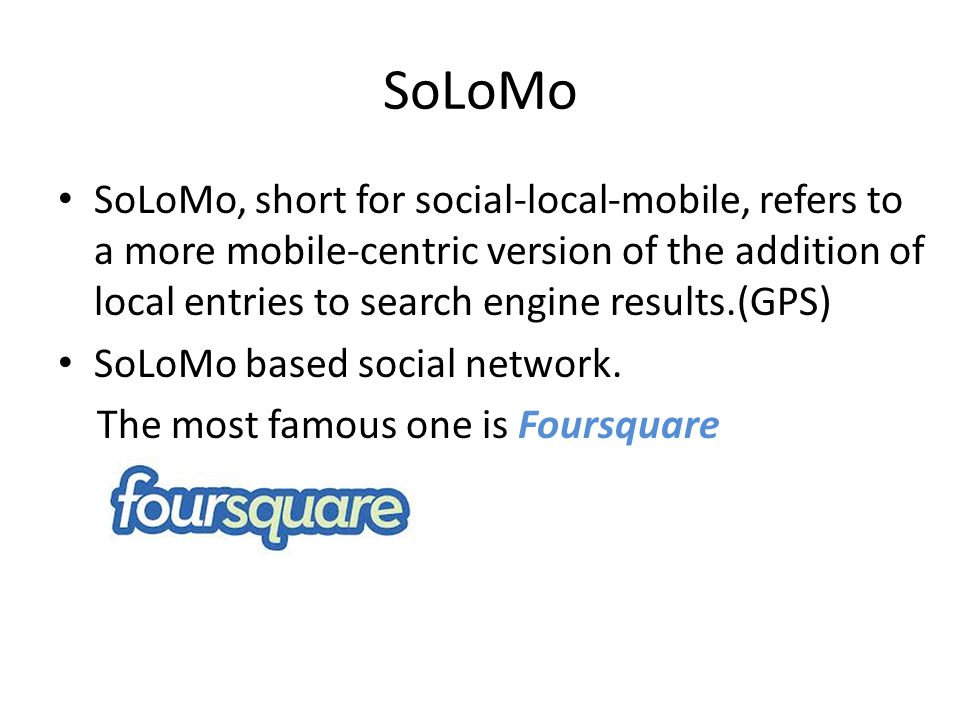 SoLoMo SoLoMo, short for social-local-mobile, refers to a more mobile-centric version of the addition of local entries to search engine results.(GPS)