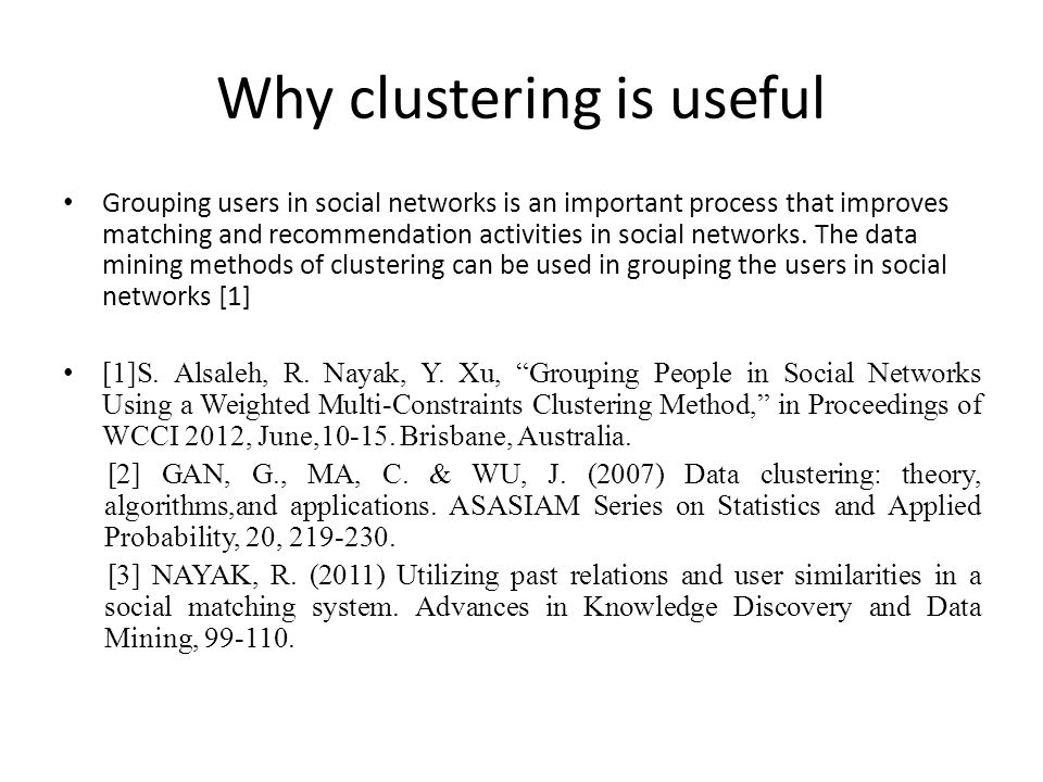 Why clustering is useful Grouping users in social networks is an important process that improves matching and recommendation activities in social networks.