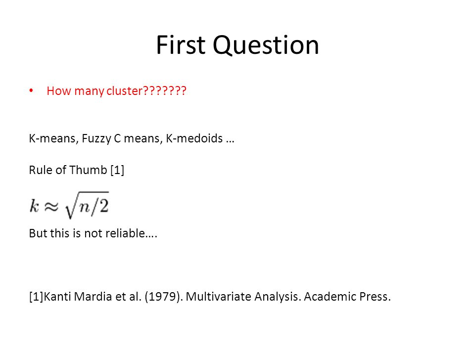 First Question How many cluster??????? K-means, Fuzzy C means, K-medoids … Rule of Thumb [1] But this is not reliable…. [1]Kanti Mardia et al. (1979).